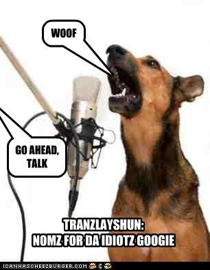 WOOF GO AHEAD, TALK TRANZLAYSHUN: NOMZ FOR DA IDIOTZ GOOGIE