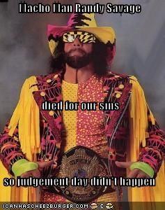b74206ed4fb Macho Man Randy Savage died for our sins so judgement day didn't happen.  Share. Tweet. WhatsApp. Pin It. Email. Cheezburger Image 4790967552