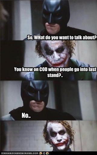 So, WHat do you want to talk about? You know on COD when people go into last stand?.. No..