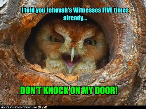 I told you Jehovah's Witnesses FIVE times already... DON'T KNOCK ON MY DOOR!