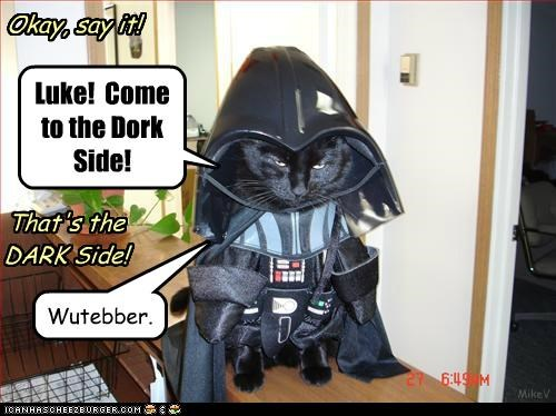 Luke! Come to the Dork Side! Okay, say it! That's the DARK Side! Wutebber. MikeV