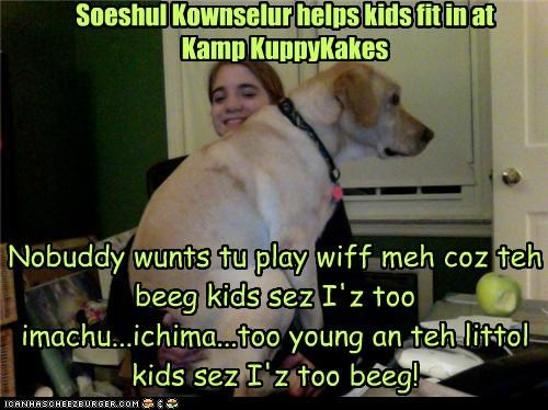 Nobuddy wunts tu play wiff meh coz teh beeg kids sez I'z too imachu...ichima...too young an teh littol kids sez I'z too beeg! Soeshul Kownselur helps kids fit in at Kamp KuppyKakes