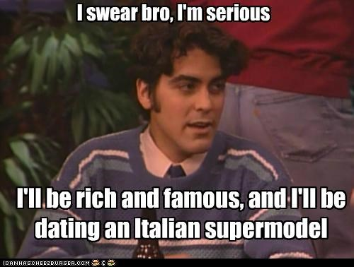 I swear bro, I'm serious I'll be rich and famous, and I'll be dating an Italian supermodel