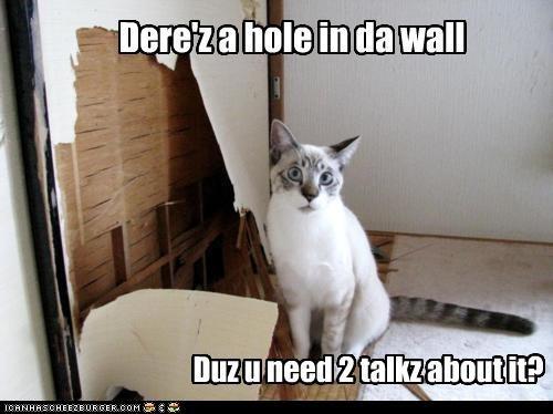 Dere'z a hole in da wall Duz u need 2 talkz about it?