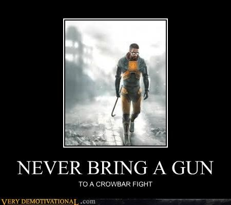 NEVER BRING A GUN TO A CROWBAR FIGHT