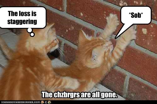 *Sob* The chzbrgrs are all gone. The loss is staggering