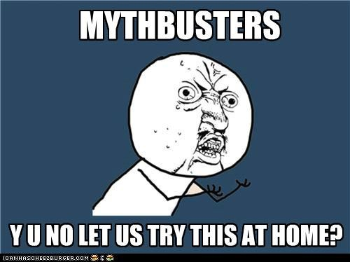 confirmed,mythbusters,plausible,television,try this at home,Y U No Guy