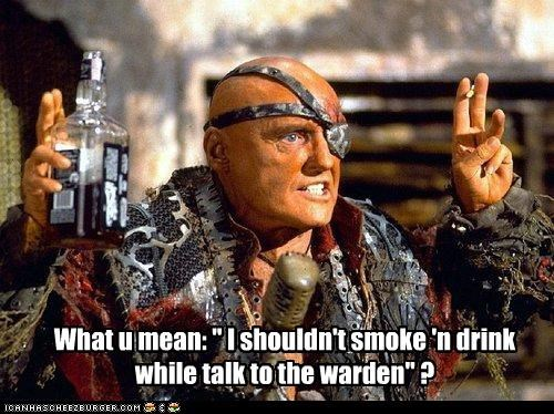 """What u mean: """" I shouldn't smoke 'n drink while talk to the warden"""" ?"""