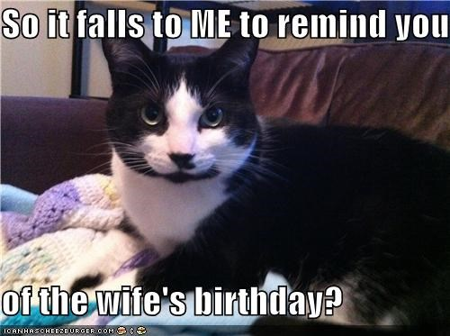 So it falls to ME to remind you  of the wife's birthday?