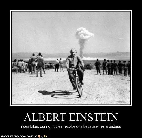 ALBERT EINSTEIN rides bikes during nuclear explosions because hes a badass