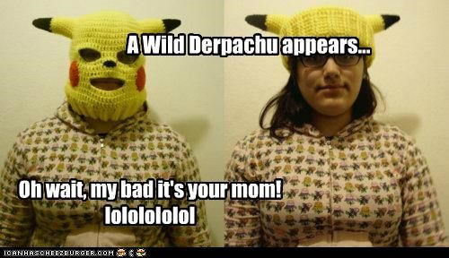 A Wild Derpachu appears... Oh wait, my bad it's your mom! lololololol