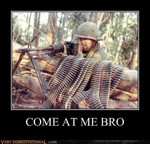 come at me bro machine gun Pure Awesome