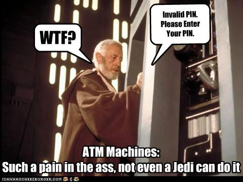 Invalid PIN. Please Enter Your PIN. WTF? ATM Machines: Such a pain in the ass, not even a Jedi can do it