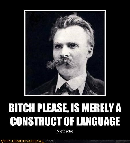 BITCH PLEASE, IS MERELY A CONSTRUCT OF LANGUAGE Nietzsche