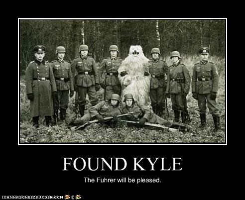 FOUND KYLE The Fuhrer will be pleased.