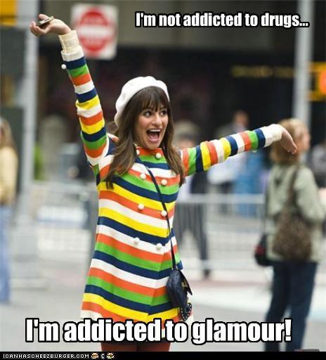 I'm not addicted to drugs... I'm addicted to glamour!