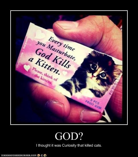 GOD? I thought it was Curiosity that killed cats.