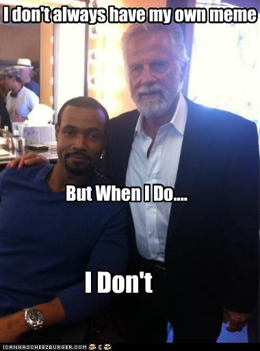 I don't always have my own meme But When I Do.... I Don't