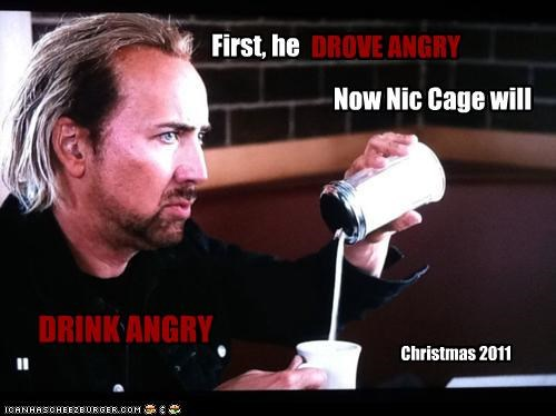 First, he DROVE ANGRY Now Nic Cage will DRINK ANGRY Christmas 2011