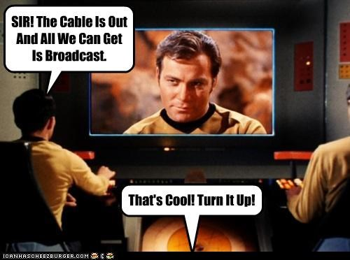 SIR! The Cable Is Out And All We Can Get Is Broadcast. That's Cool! Turn It Up!