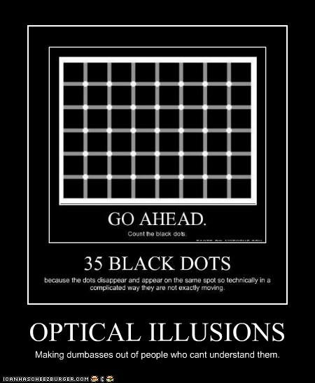 OPTICAL ILLUSIONS Making dumbasses out of people who cant understand them.