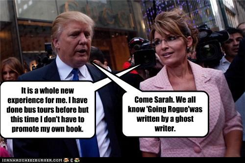 It is a whole new experience for me. I have done bus tours before but this time I don't have to promote my own book. Come Sarah. We all know 'Going Rogue'was written by a ghost writer.
