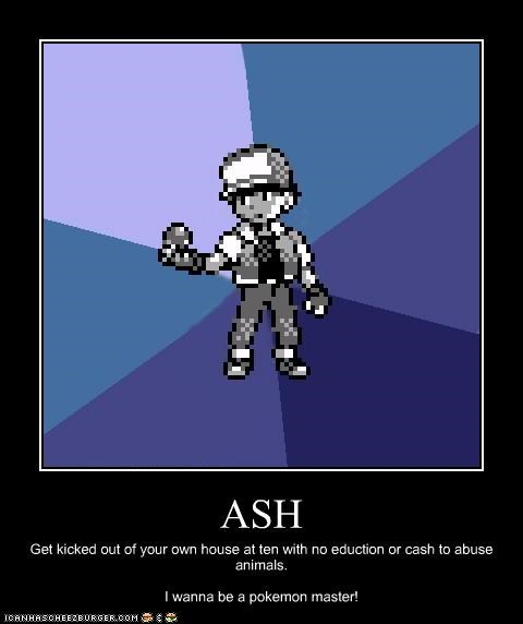 ASH Get kicked out of your own house at ten with no eduction or cash to abuse animals. I wanna be a pokemon master!