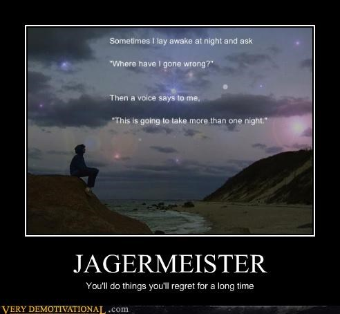 JAGERMEISTER You'll do things you'll regret for a long time