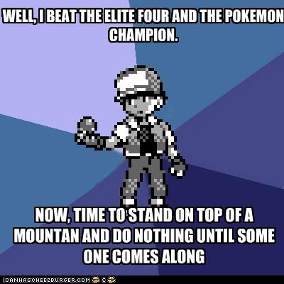WELL, I BEAT THE ELITE FOUR AND THE POKEMON CHAMPION. NOW, TIME TO STAND ON TOP OF A MOUNTAN AND DO NOTHING UNTIL SOME ONE COMES ALONG