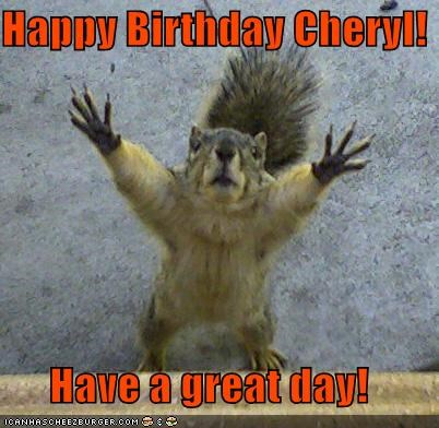 Happy Birthday Cheryl Have A Great Day Cheezburger Funny Memes