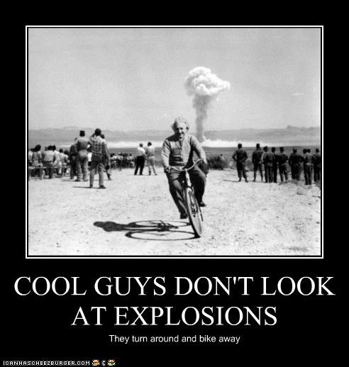 COOL GUYS DON'T LOOK AT EXPLOSIONS They turn around and bike away