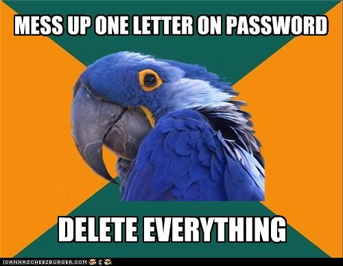 MESS UP ONE LETTER ON PASSWORD DELETE EVERYTHING