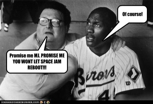 Promise me MJ. PROMISE ME YOU WONT LET SPACE JAM REBOOT!!! Of course!