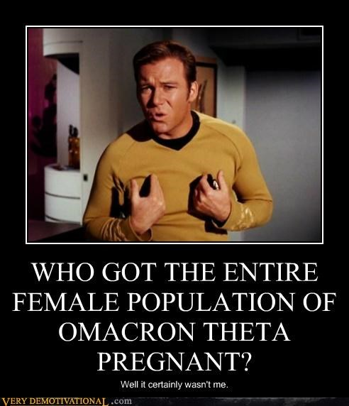 WHO GOT THE ENTIRE FEMALE POPULATION OF OMACRON THETA PREGNANT? Well it certainly wasn't me.
