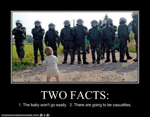 TWO FACTS: 1. The baby won't go easily. 2. There are going to be casualties.