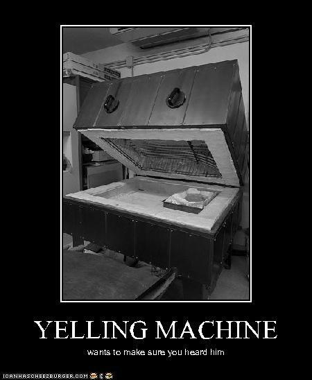 YELLING MACHINE wants to make sure you heard him