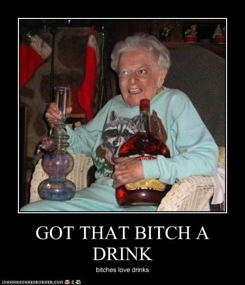 GOT THAT BITCH A DRINK bitches love drinks