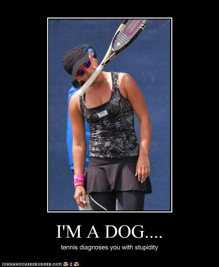 I'M A DOG.... tennis diagnoses you with stupidity
