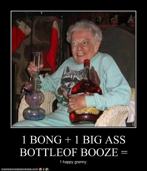 1 BONG + 1 BIG ASS BOTTLEOF BOOZE = 1 happy granny.