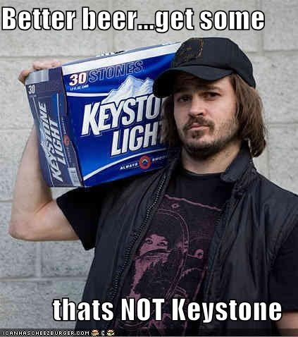 Better Beerget Some Thats Not Keystone Cheezburger Funny