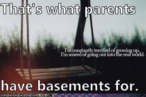 That's what parents have basements for.