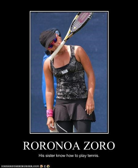 RORONOA ZORO His sister know how to play tennis.