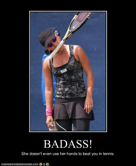 BADASS! She doesn't even use her hands to beat you in tennis.