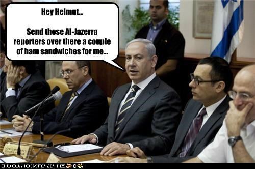 Hey Helmut... Send those Al-Jazerra reporters over there a couple of ham sandwiches for me...