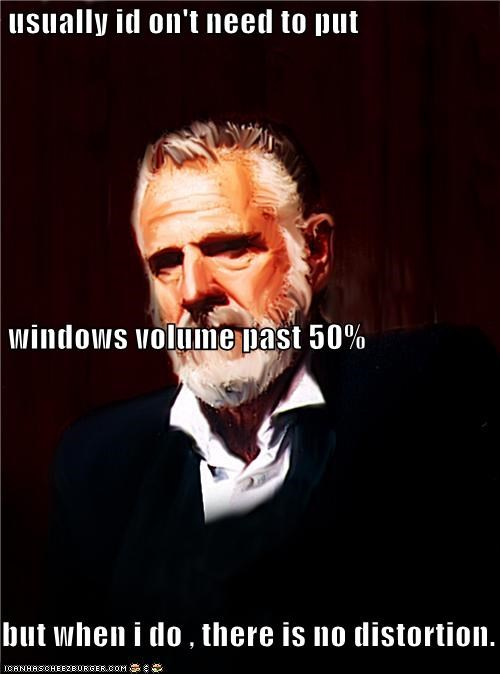 usually id on't need to put windows volume past 50% but when i do