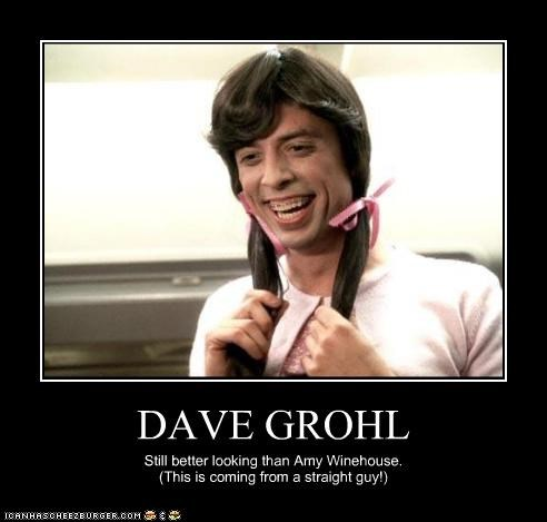 DAVE GROHL Still better looking than Amy Winehouse. (This is coming from a straight guy!)