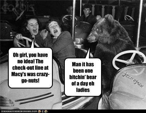 Man it has been one bitchin' bear of a day eh ladies Oh girl, you have no idea! The check-out line at Macy's was crazy-go-nuts!