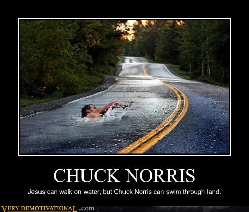 CHUCK NORRIS Jesus can walk on water, but Chuck Norris can swim through land.
