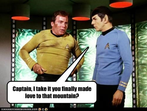 Captain, I take it you finally made love to that mountain?