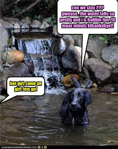 cen we stay ??? pwease , the water falls so pretty and i iz habbin fun. 10 moar minutz kthankxbye!! her girl, come on girl. lets go!